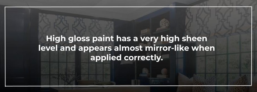 High gloss paint has a very high sheen level and appears almost mirror-like when applied correctly.
