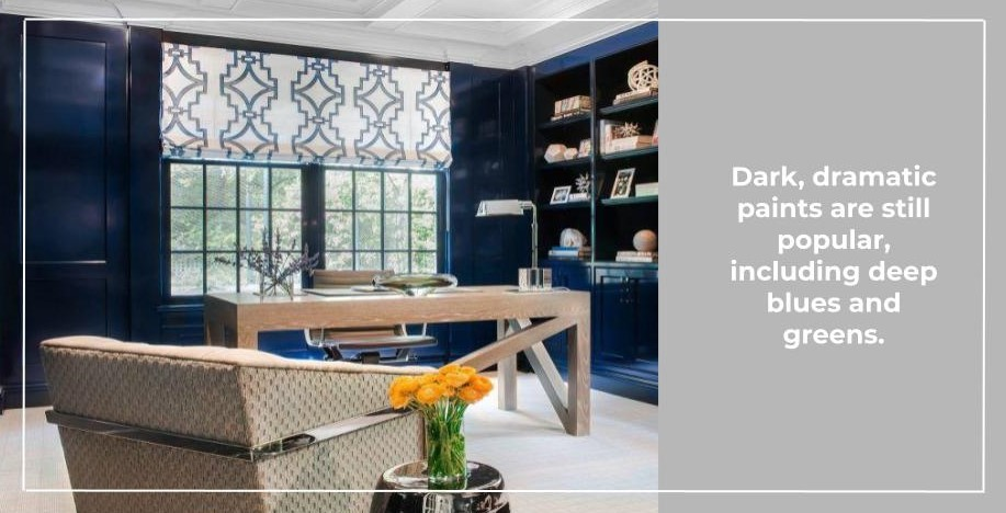 Dark, dramatic paints are still popular, including deep blues and greens.
