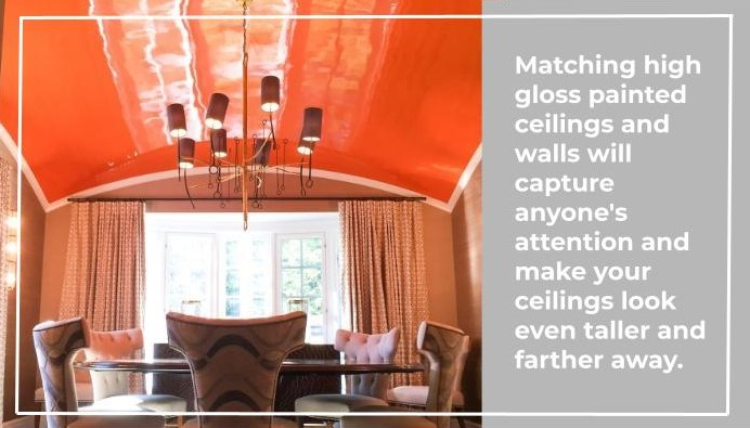 Matching high gloss painted ceilings and walls will capture anyone's attention and make your ceilings look even taller and farther away.