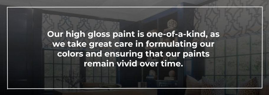 Our high gloss paint is one-of-a-kind, as we take great care in formulating our colors and ensuring that our paints remain vivid over time.